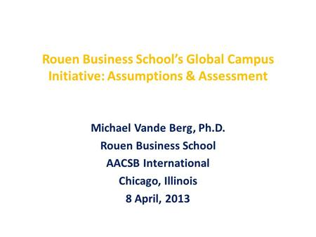 Rouen Business School's Global Campus Initiative: Assumptions & Assessment Michael Vande Berg, Ph.D. Rouen Business School AACSB International Chicago,