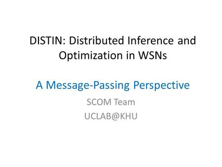 DISTIN: Distributed Inference and Optimization in WSNs A Message-Passing Perspective SCOM Team