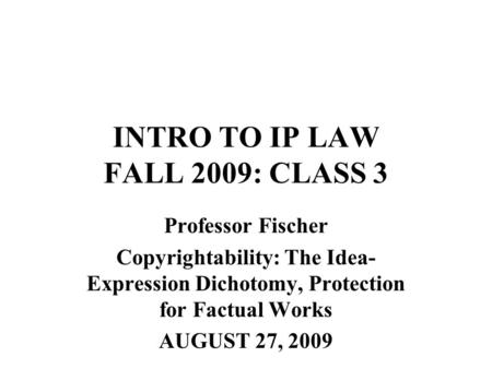 INTRO TO IP LAW FALL 2009: CLASS 3 Professor Fischer Copyrightability: The Idea- Expression Dichotomy, Protection for Factual Works AUGUST 27, 2009.
