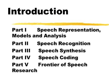 Introduction Part I Speech Representation, Models and Analysis Part II Speech Recognition Part III Speech Synthesis Part IV Speech Coding Part V Frontier.