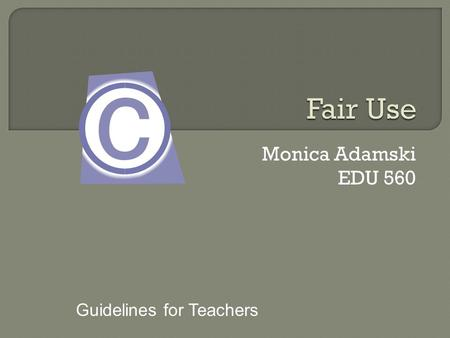 Monica Adamski EDU 560 Guidelines for Teachers.  a limitation and exception to the exclusive right granted by copyright law to the author of a creative.