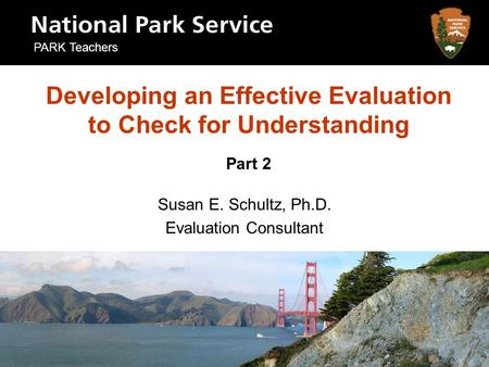 Developing an Effective Evaluation to Check for Understanding Part 2 Susan E. Schultz, Ph.D. Evaluation Consultant PARK Teachers.