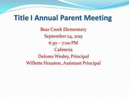 Title I Annual Parent Meeting Bear Creek Elementary September 24, 2015 6:30 – 7:00 PM Cafeteria Delores Wesley, Principal Willette Houston, Assistant Principal.
