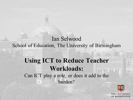 Ian Selwood School of Education, The University of Birmingham Using ICT to Reduce Teacher Workloads: Can ICT play a role, or does it add to the burden?