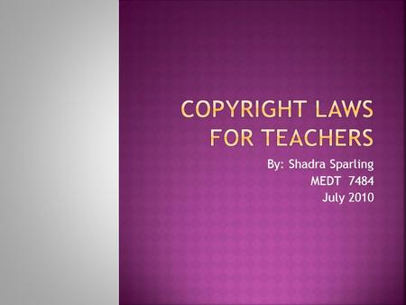 By: Shadra Sparling MEDT 7484 July 2010.  As teachers, it is imperative that we adhere to copyright laws. Illegally copying someone else's work can be.