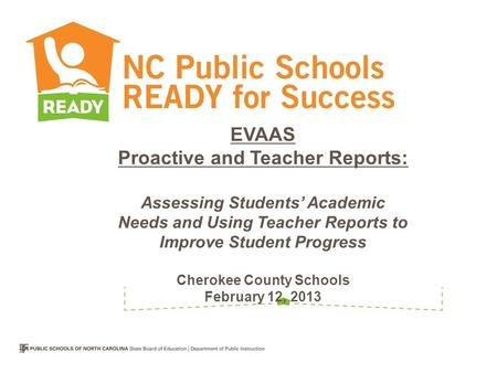 EVAAS Proactive and Teacher Reports: Assessing Students' Academic Needs and Using Teacher Reports to Improve Student Progress Cherokee County Schools February.