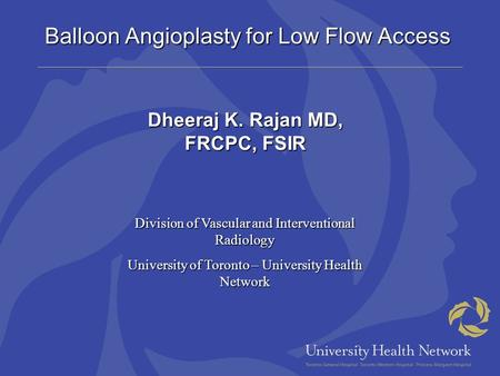 Balloon Angioplasty for Low Flow Access Dheeraj K. Rajan MD, FRCPC, FSIR Division of Vascular and Interventional Radiology University of Toronto – University.