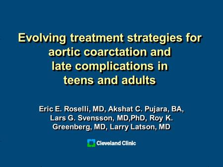 Evolving treatment strategies for aortic coarctation and late complications in teens and adults Eric E. Roselli, MD, Akshat C. Pujara, BA, Lars G. Svensson,