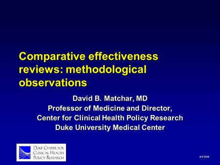 6/9/2008 Comparative effectiveness reviews: methodological observations David B. Matchar, MD Professor of Medicine and Director, Center for Clinical Health.