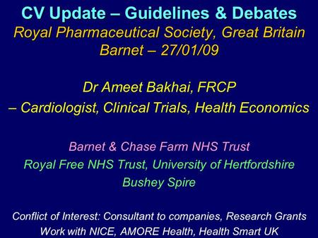 CV Update – Guidelines & Debates Royal Pharmaceutical Society, Great Britain Barnet – 27/01/09 Dr Ameet Bakhai, FRCP – Cardiologist, Clinical Trials, Health.