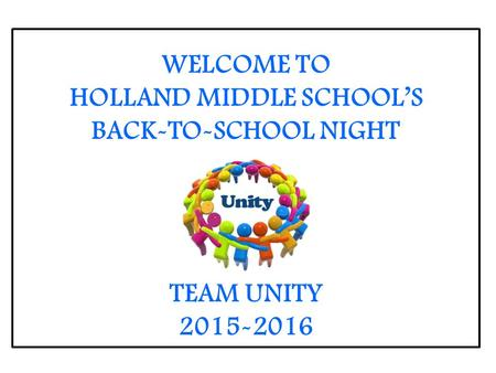 WELCOME TO HOLLAND MIDDLE SCHOOL'S BACK-TO-SCHOOL NIGHT TEAM UNITY 2015-2016.