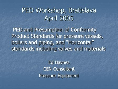 "PED Workshop, Bratislava April 2005 PED and Presumption of Conformity Product Standards for pressure vessels, boilers and piping, and ""Horizontal"" standards."