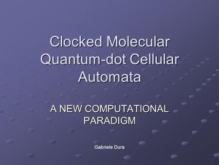 Clocked Molecular Quantum-dot Cellular Automata A NEW COMPUTATIONAL PARADIGM Gabriele Dura.