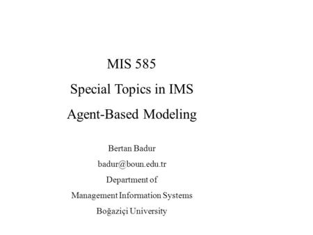 MIS 585 Special Topics in IMS Agent-Based Modeling Bertan Badur Department of Management Information Systems Boğaziçi University.