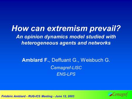 Frédéric Amblard - RUG-ICS Meeting - June 12, 2003 How can extremism prevail? An opinion dynamics model studied with heterogeneous agents and networks.