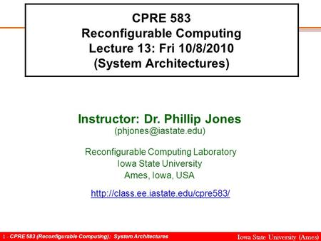1 - CPRE 583 (Reconfigurable Computing): System Architectures Iowa State University (Ames) CPRE 583 Reconfigurable Computing Lecture 13: Fri 10/8/2010.