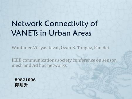 Network Connectivity of VANETs in Urban Areas Wantanee Viriyasitavat, Ozan K. Tonguz, Fan Bai IEEE communications society conference on sensor, mesh and.