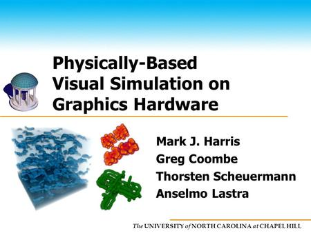 The UNIVERSITY of NORTH CAROLINA at CHAPEL HILL Physically-Based Visual Simulation on Graphics Hardware Mark J. Harris Greg Coombe Thorsten Scheuermann.