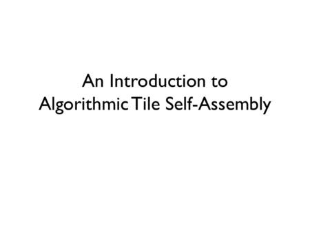 An Introduction to Algorithmic Tile Self-Assembly.
