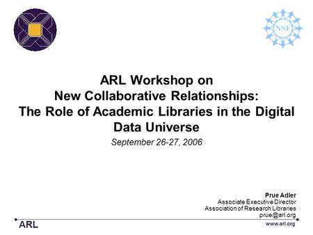 ARL Workshop on New Collaborative Relationships: The Role of Academic Libraries in the Digital Data Universe September 26-27, 2006 ARL www.arl.org Prue.