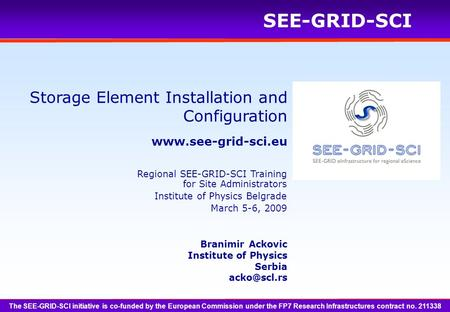 SEE-GRID-SCI Storage Element Installation and Configuration Branimir Ackovic Institute of Physics Serbia The SEE-GRID-SCI.