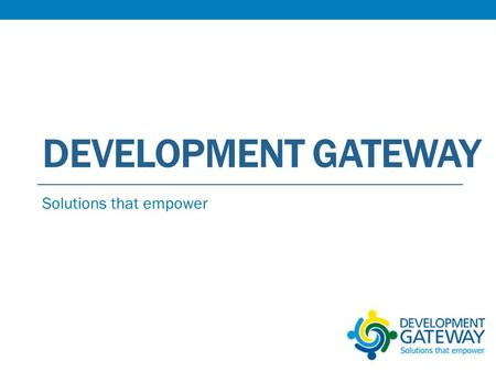 DEVELOPMENT GATEWAY Solutions that empower. Overview Program Description and Learning Agenda Activities Performed Progress Made Lessons Learned Recommendations.