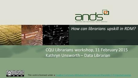 How can librarians upskill in RDM? CQU Librarians workshop, 11 February 2015 Kathryn Unsworth – Data Librarian This work is licensed under a Creative Commons.