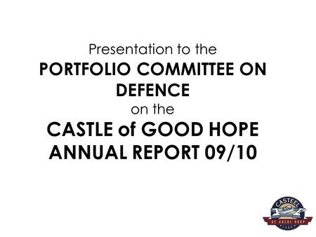 AIM The aim of the presentation is to report to the Portfolio Committee on Defence on the Castle of Good Hope Annual Report for the FY 09/10.