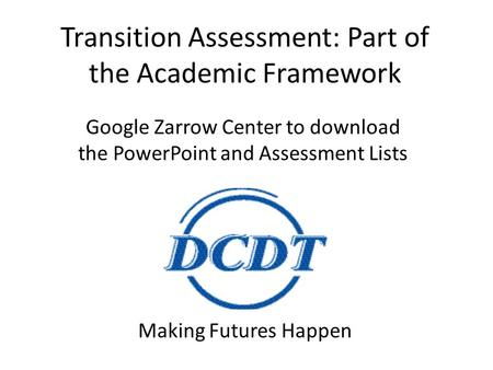 Transition Assessment: Part of the Academic Framework Making Futures Happen Google Zarrow Center to download the PowerPoint and Assessment Lists.