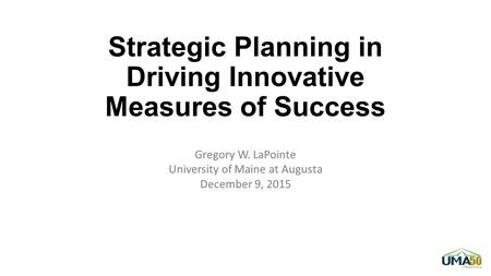 Strategic Planning in Driving Innovative Measures of Success Gregory W. LaPointe University of Maine at Augusta December 9, 2015.