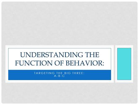 TARGETING THE BIG THREE: A-B-C UNDERSTANDING THE FUNCTION OF BEHAVIOR: