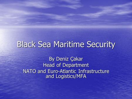 Black Sea Maritime Security By Deniz Çakar Head of Department NATO and Euro-Atlantic Infrastructure and Logistics/MFA.