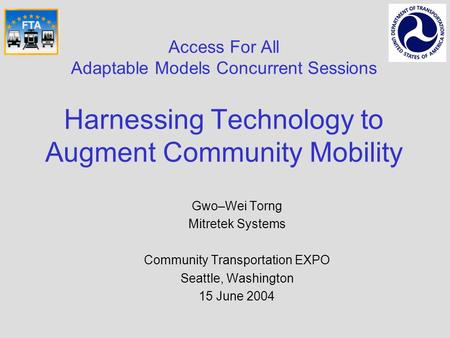 Access For All Adaptable Models Concurrent Sessions Harnessing Technology to Augment Community Mobility Gwo–Wei Torng Mitretek Systems Community Transportation.