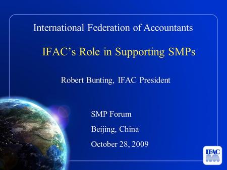 International Federation of Accountants IFAC's Role in Supporting SMPs Robert Bunting, IFAC President SMP Forum Beijing, China October 28, 2009.
