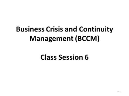 Business Crisis and Continuity Management (BCCM) Class Session 6 6 - 1.