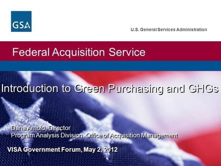 Federal Acquisition Service U.S. General Services Administration Introduction to Green Purchasing and GHGs Dana Arnold, Director Program Analysis Division,