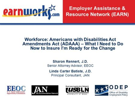 1 Workforce: Americans with Disabilities Act Amendments Act (ADAAA) – What I Need to Do Now to Insure I'm Ready for the Change Sharon Rennert, J.D. Senior.