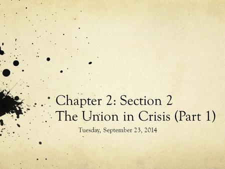 Chapter 2: Section 2 The Union in Crisis (Part 1) Tuesday, September 23, 2014.