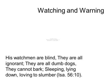 Watching and Warning His watchmen are blind, They are all ignorant; They are all dumb dogs, They cannot bark; Sleeping, lying down, loving to slumber (Isa.