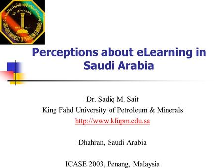 Perceptions about eLearning in Saudi Arabia Dr. Sadiq M. Sait King Fahd University of Petroleum & Minerals  Dhahran, Saudi Arabia.