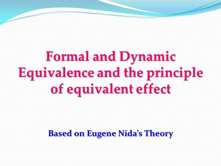 Formal and Dynamic Equivalence and the principle of equivalent effect Based on Eugene Nida's Theory.
