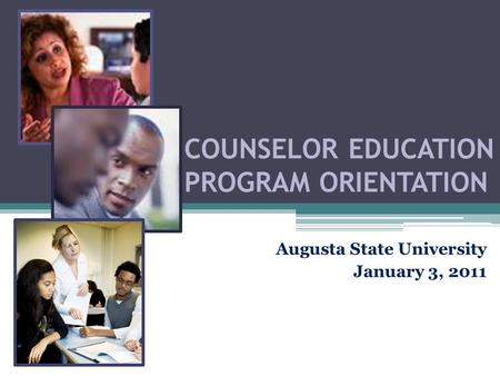 COUNSELOR EDUCATION PROGRAM ORIENTATION Augusta State University January 3, 2011.