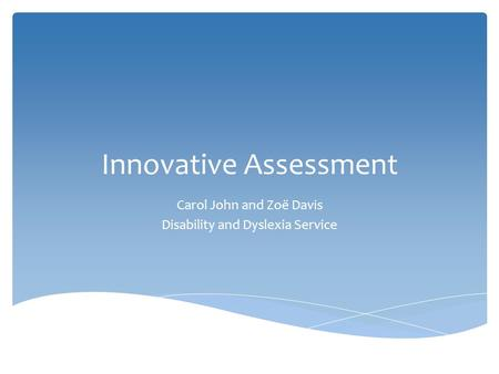 Innovative Assessment Carol John and Zoë Davis Disability and Dyslexia Service.