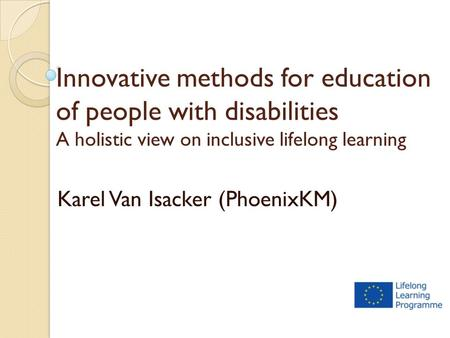 Innovative methods for education of people with disabilities A holistic view on inclusive lifelong learning Karel Van Isacker (PhoenixKM)
