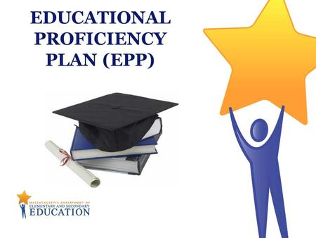 EDUCATIONAL PROFICIENCY PLAN (EPP). Massachusetts Department of Elementary & Secondary Education 2 The Educational Proficiency Plan (EPP) is a tool to.