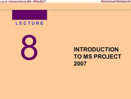 Office Management Tool - II Institute of Management Sciences Muhammad Shahzad Ali Lec 8: Introduction to MS - PROJECT L E C T U R E 8 INTRODUCTION TO MS.