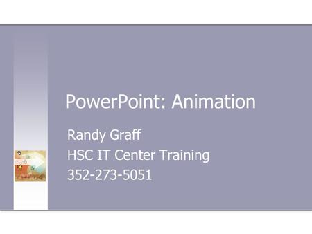 PowerPoint: Animation Randy Graff HSC IT Center Training 352-273-5051.