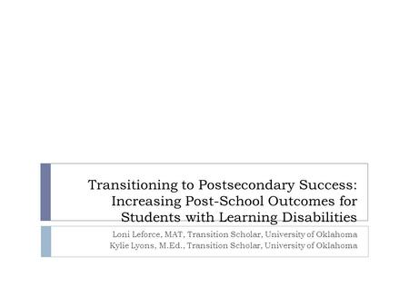 Transitioning to Postsecondary Success: Increasing Post-School Outcomes for Students with Learning Disabilities Loni Leforce, MAT, Transition Scholar,