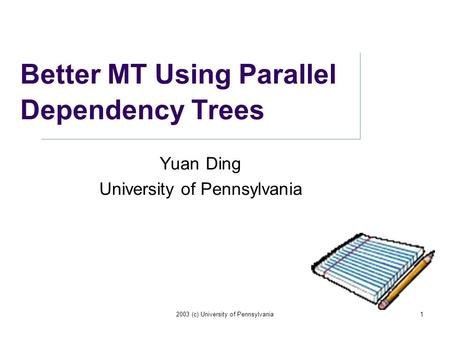 2003 (c) University of Pennsylvania1 Better MT Using Parallel Dependency Trees Yuan Ding University of Pennsylvania.