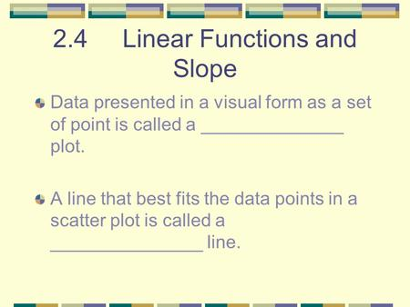 2.4 Linear Functions and Slope Data presented in a visual form as a set of point is called a ______________ plot. A line that best fits the data points.